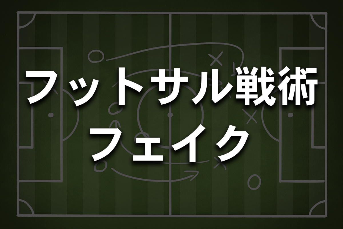 【フットサル / 戦術分析・解説】オフェンス編(4)<フェイク>