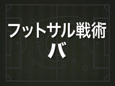 【フットサル / 戦術分析・解説】オフェンス編(6)<バ>