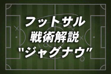 フットサル 戦術解説/オフェンス編(1)<ジャグナウ>